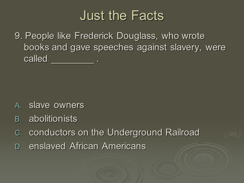 Just the Facts 9. People like Frederick Douglass, who wrote books and gave speeches against slavery, were called ________ .