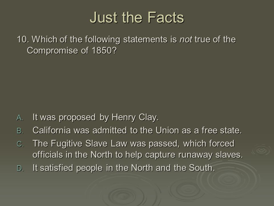 Just the Facts 10. Which of the following statements is not true of the Compromise of 1850 It was proposed by Henry Clay.