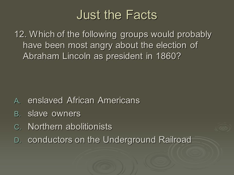 Just the Facts 12. Which of the following groups would probably have been most angry about the election of Abraham Lincoln as president in 1860