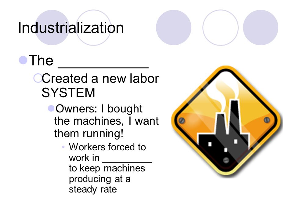 Industrialization The ___________ Created a new labor SYSTEM