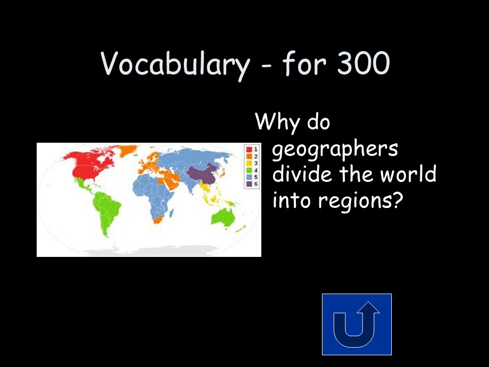 Vocabulary - for 300 Why do geographers divide the world into regions