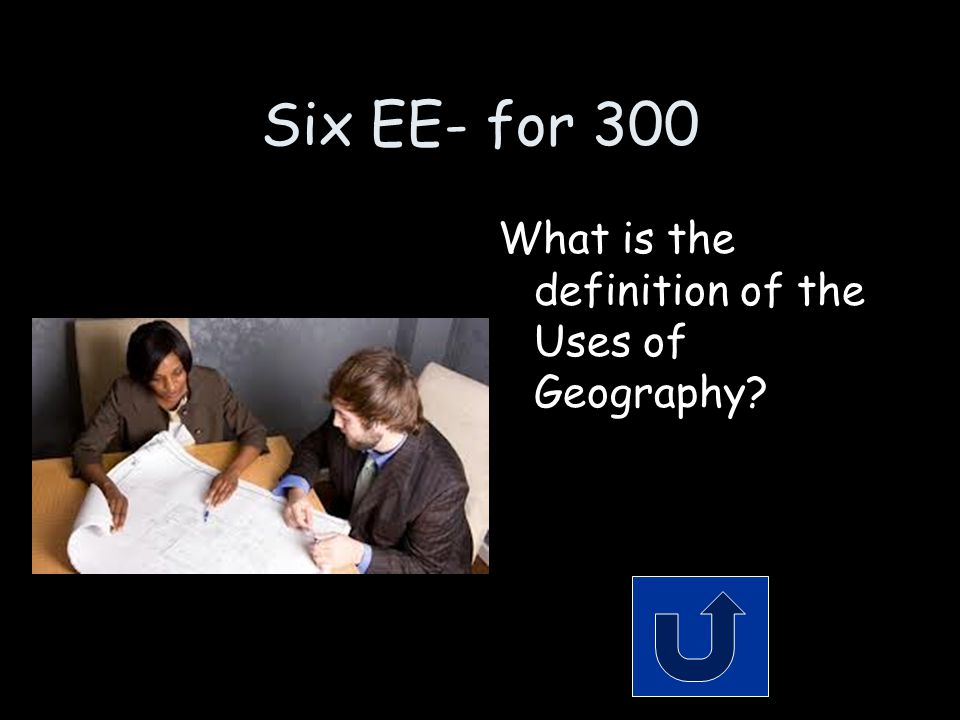 Six EE- for 300 What is the definition of the Uses of Geography