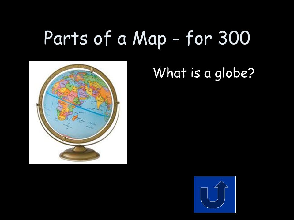 Parts of a Map - for 300 What is a globe