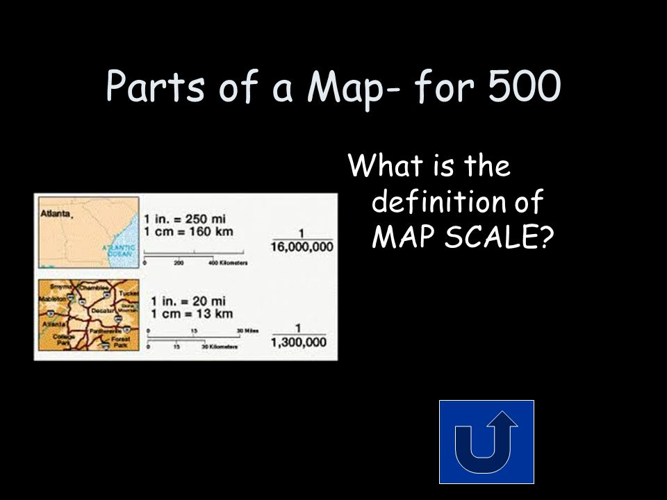 Parts of a Map- for 500 What is the definition of MAP SCALE