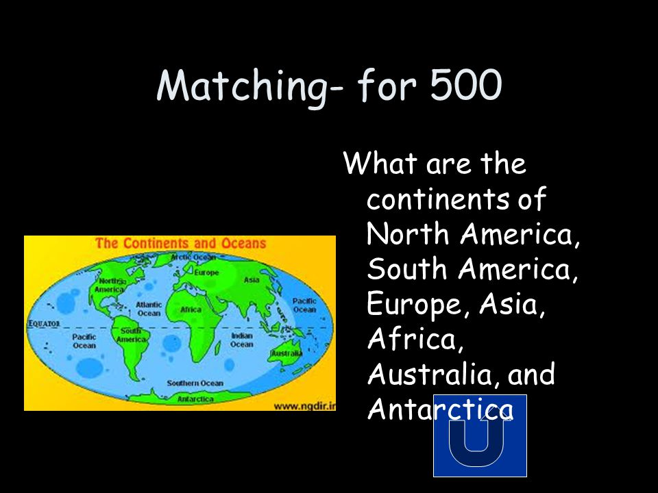 Matching- for 500 What are the continents of North America, South America, Europe, Asia, Africa, Australia, and Antarctica.