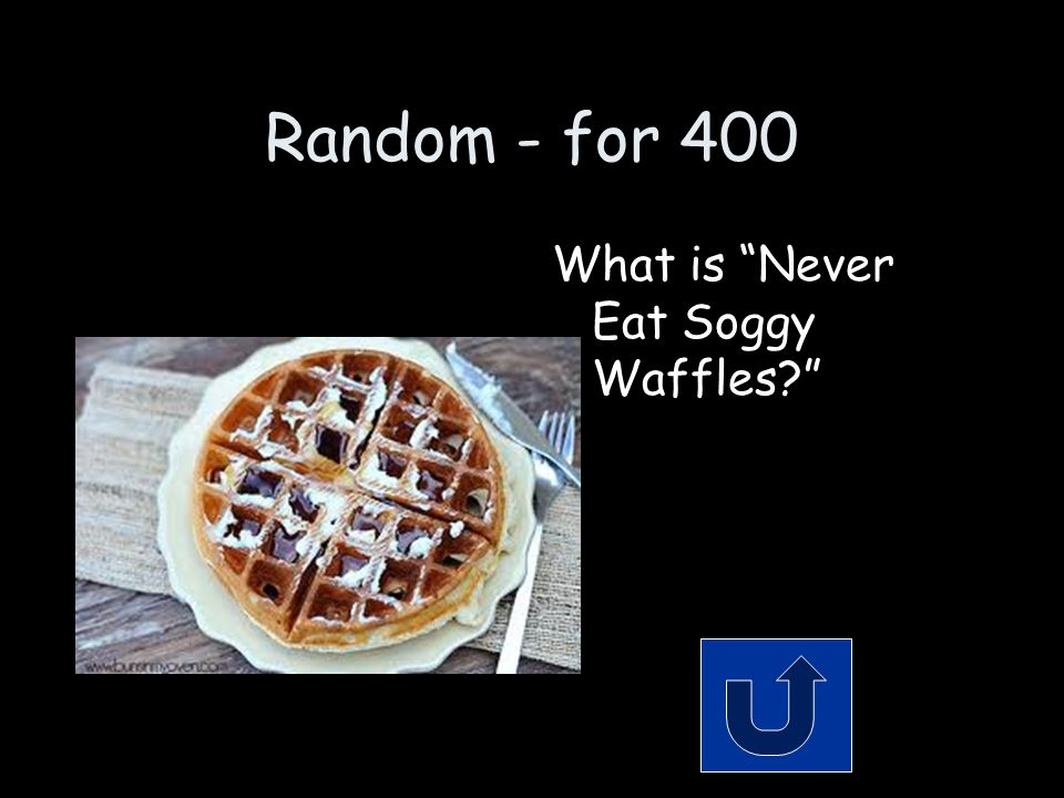 Random - for 400 What is Never Eat Soggy Waffles