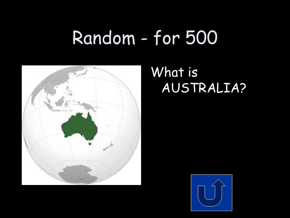 Random - for 500 What is AUSTRALIA
