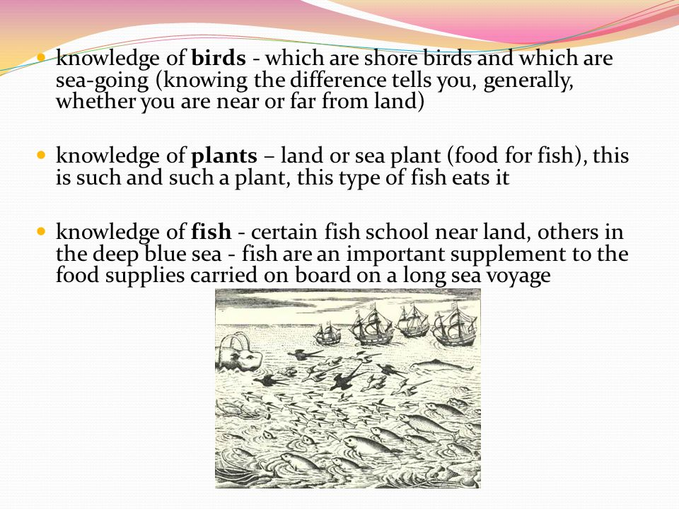 knowledge of birds - which are shore birds and which are sea-going (knowing the difference tells you, generally, whether you are near or far from land)