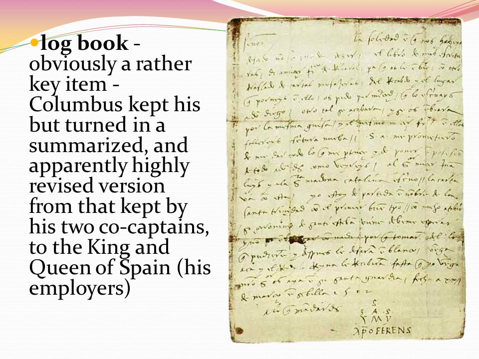 log book - obviously a rather key item - Columbus kept his but turned in a summarized, and apparently highly revised version from that kept by his two co-captains, to the King and Queen of Spain (his employers)