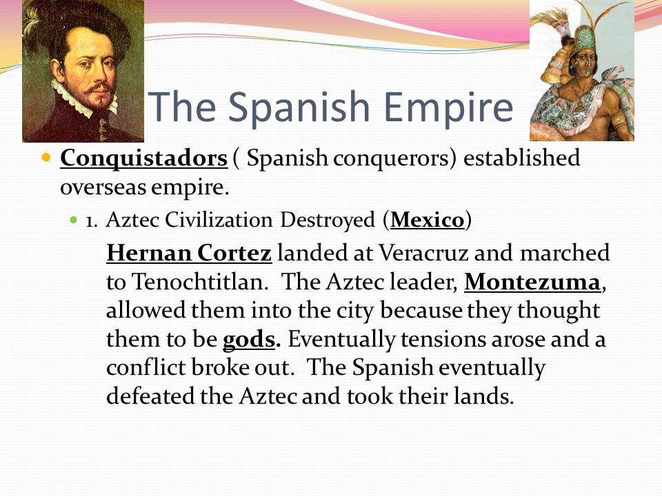 The Spanish Empire Conquistadors ( Spanish conquerors) established overseas empire. 1. Aztec Civilization Destroyed (Mexico)