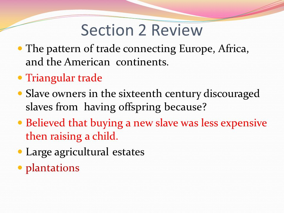 Section 2 Review The pattern of trade connecting Europe, Africa, and the American continents. Triangular trade.
