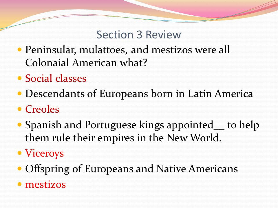 Section 3 Review Peninsular, mulattoes, and mestizos were all Colonaial American what Social classes.