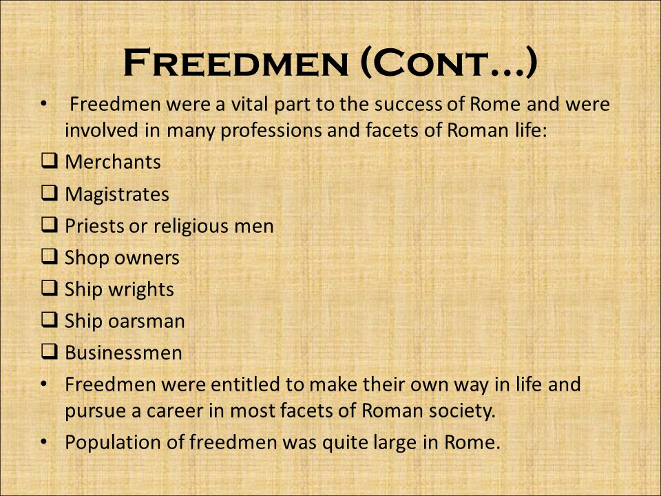 Freedmen (Cont...) Freedmen were a vital part to the success of Rome and were involved in many professions and facets of Roman life: