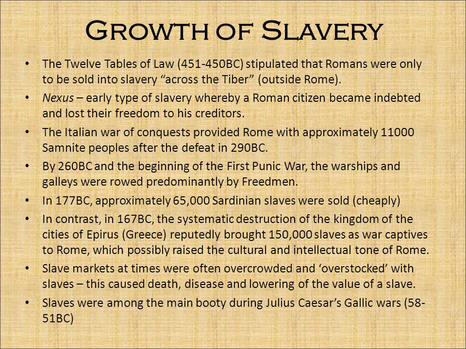 Growth of Slavery The Twelve Tables of Law (451-450BC) stipulated that Romans were only to be sold into slavery across the Tiber (outside Rome).
