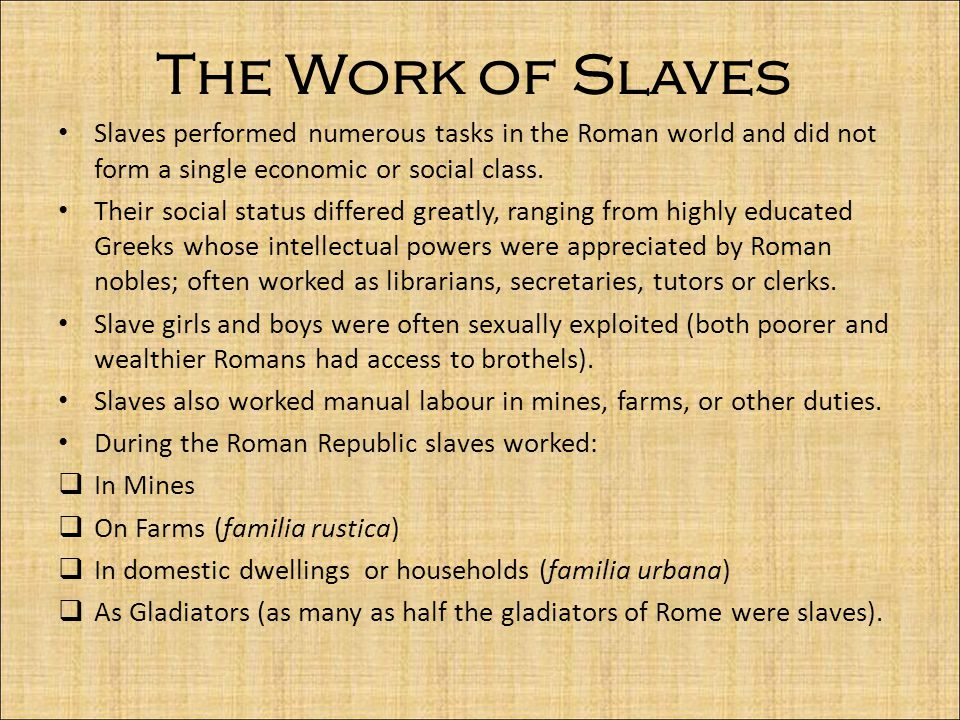 The Work of Slaves Slaves performed numerous tasks in the Roman world and did not form a single economic or social class.