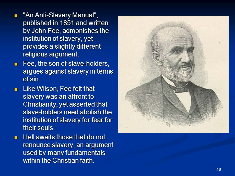 An Anti-Slavery Manual , published in 1851 and written by John Fee, admonishes the institution of slavery, yet provides a slightly different religious argument.