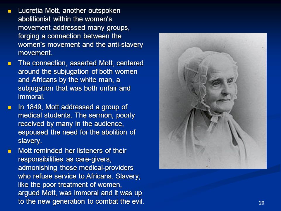 Lucretia Mott, another outspoken abolitionist within the women s movement addressed many groups, forging a connection between the women s movement and the anti-slavery movement.