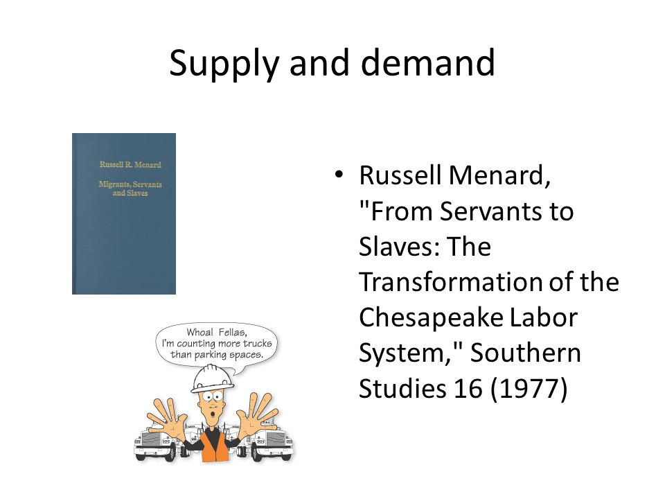 Supply and demand Russell Menard, From Servants to Slaves: The Transformation of the Chesapeake Labor System, Southern Studies 16 (1977)