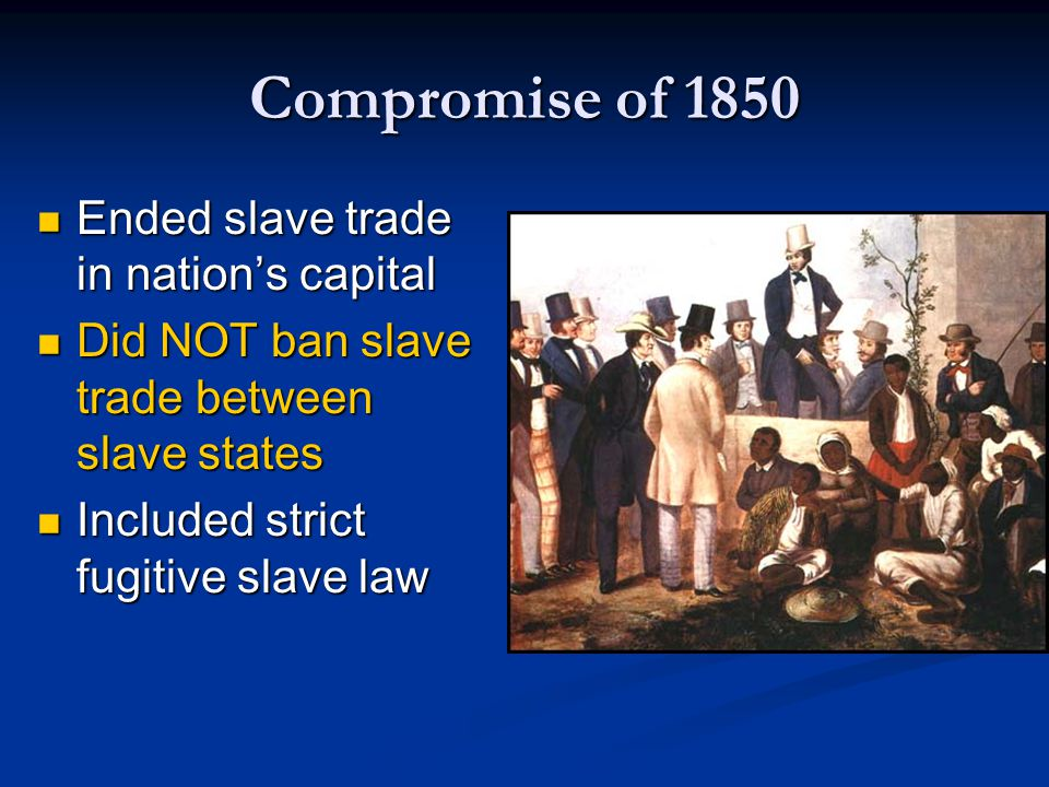 Compromise of 1850 Ended slave trade in nation's capital