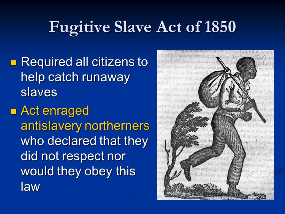 Fugitive Slave Act of 1850 Required all citizens to help catch runaway slaves.
