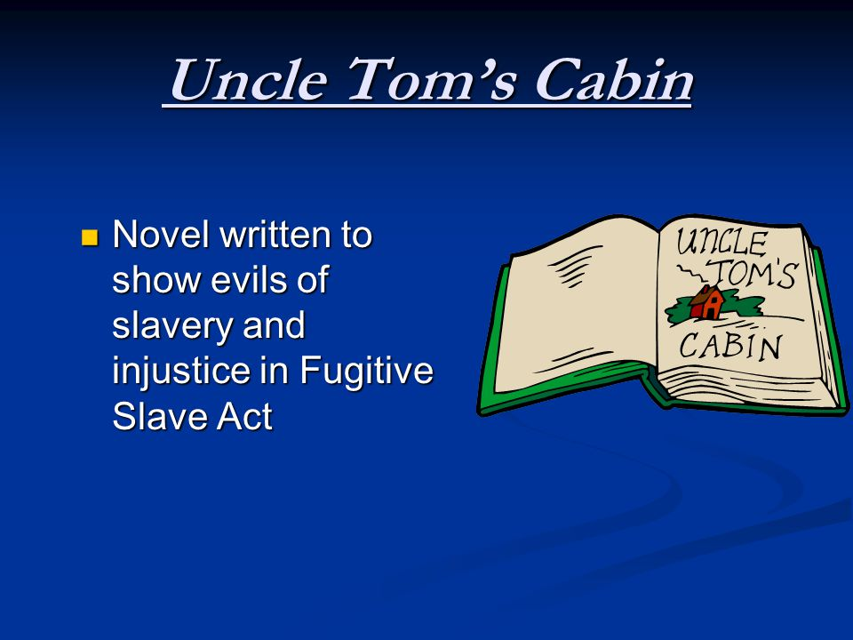 Uncle Tom's Cabin Novel written to show evils of slavery and injustice in Fugitive Slave Act