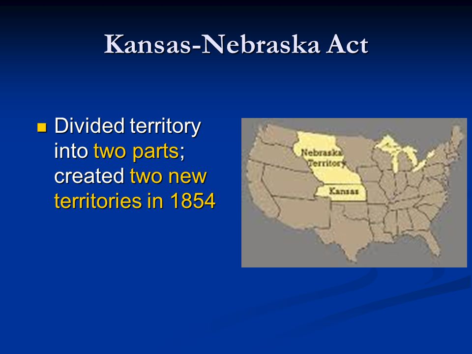 Kansas-Nebraska Act Divided territory into two parts; created two new territories in 1854