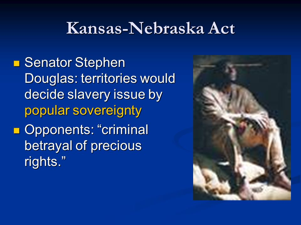 Kansas-Nebraska Act Senator Stephen Douglas: territories would decide slavery issue by popular sovereignty.
