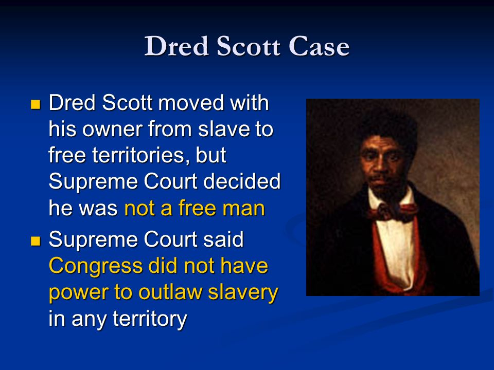 Dred Scott Case Dred Scott moved with his owner from slave to free territories, but Supreme Court decided he was not a free man.