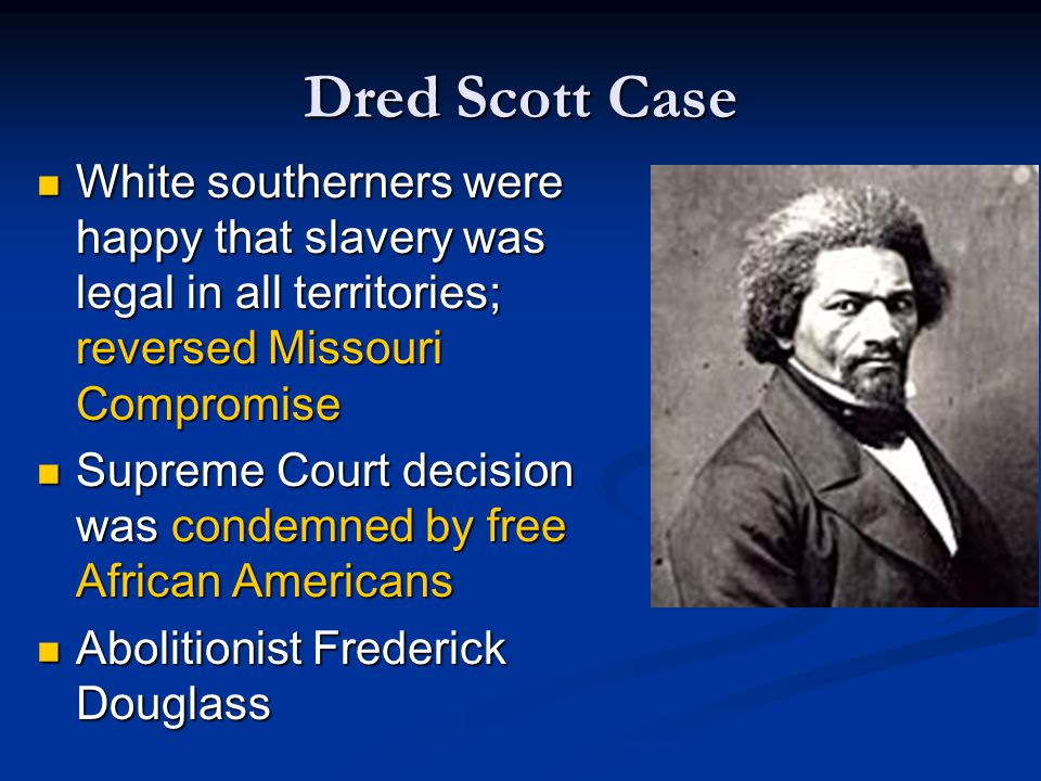 Dred Scott Case White southerners were happy that slavery was legal in all territories; reversed Missouri Compromise.