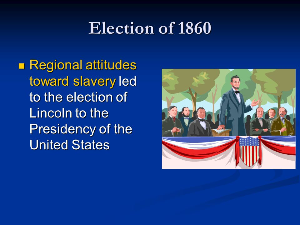 Election of 1860 Regional attitudes toward slavery led to the election of Lincoln to the Presidency of the United States.