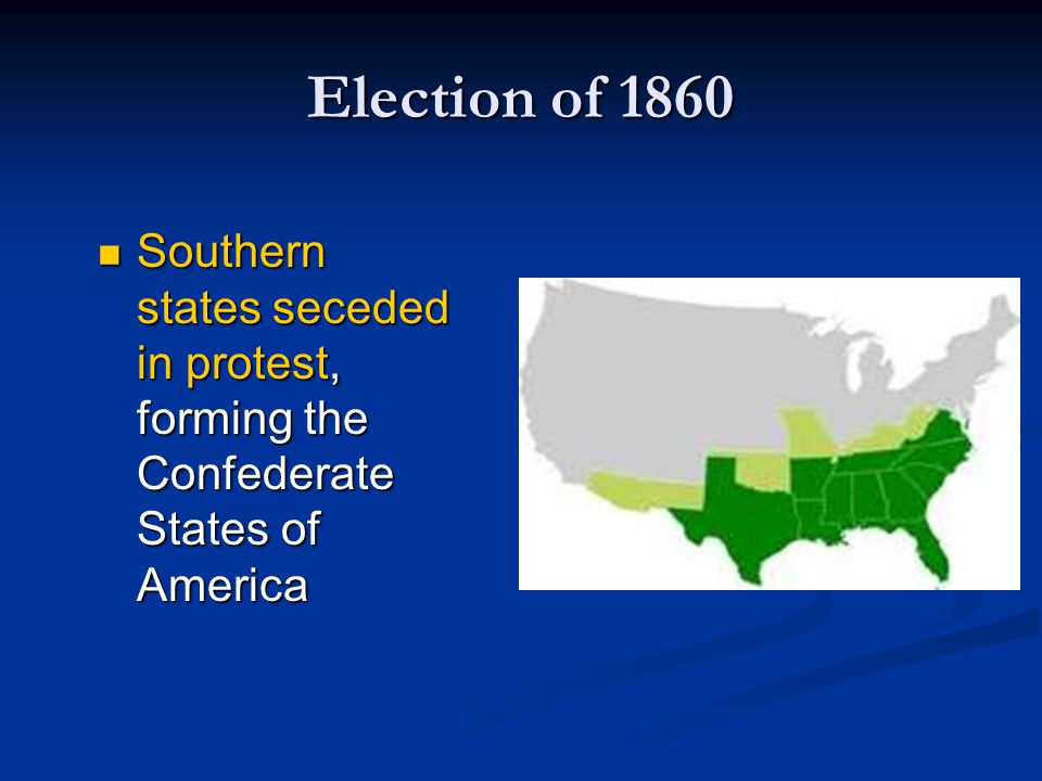 Election of 1860 Southern states seceded in protest, forming the Confederate States of America