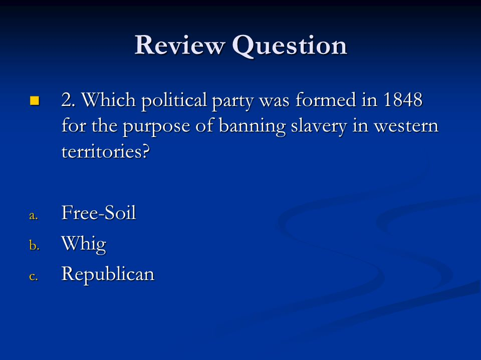 Review Question 2. Which political party was formed in 1848 for the purpose of banning slavery in western territories