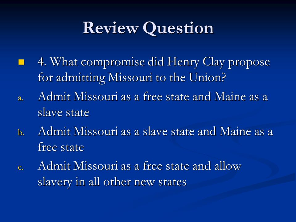 Review Question 4. What compromise did Henry Clay propose for admitting Missouri to the Union