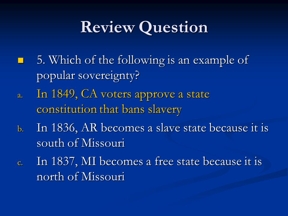 Review Question 5. Which of the following is an example of popular sovereignty In 1849, CA voters approve a state constitution that bans slavery.