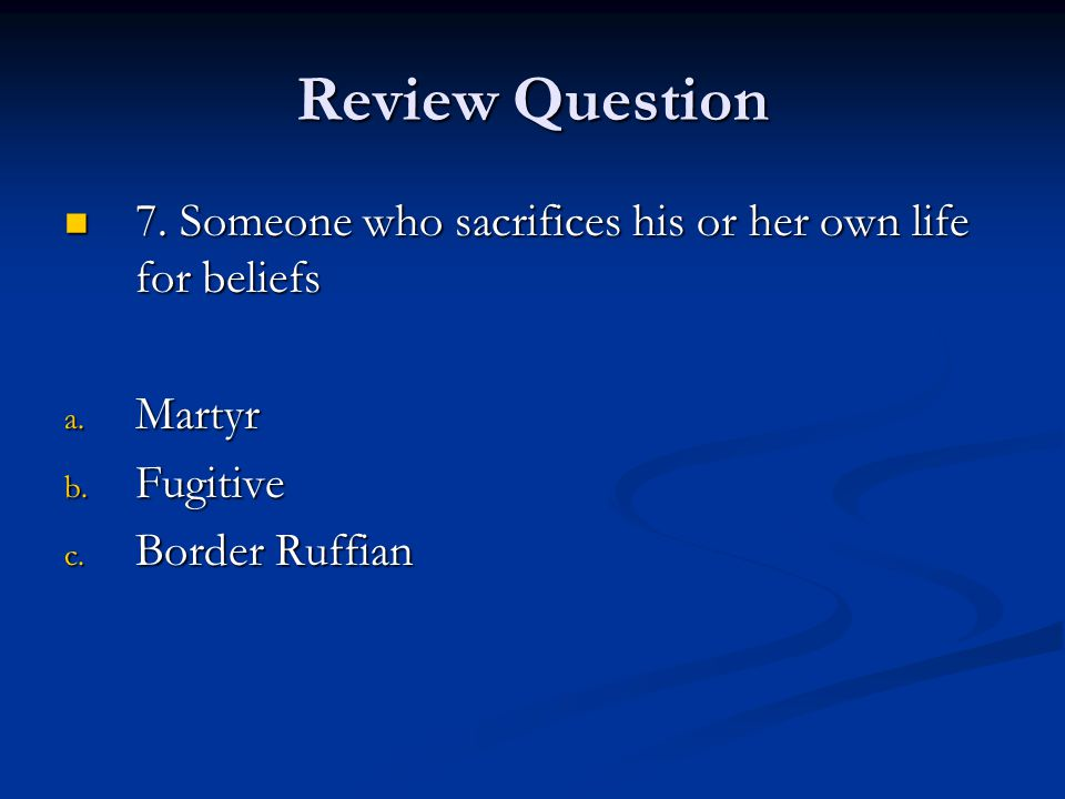 Review Question 7. Someone who sacrifices his or her own life for beliefs.