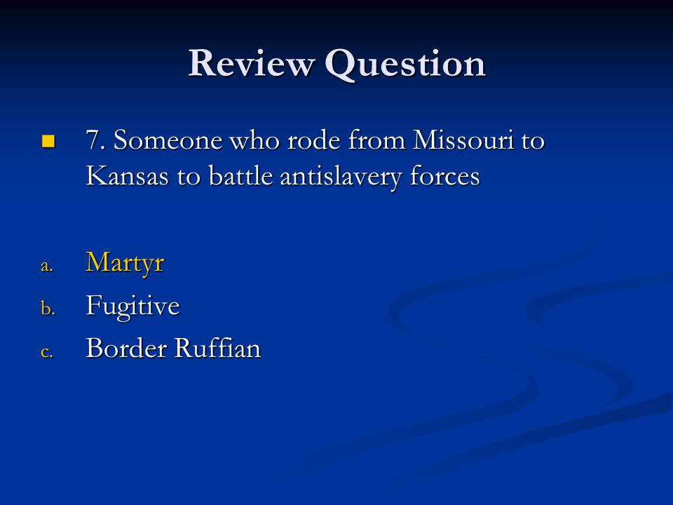 Review Question 7. Someone who rode from Missouri to Kansas to battle antislavery forces. Martyr. Fugitive.