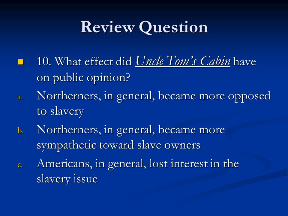 Review Question 10. What effect did Uncle Tom's Cabin have on public opinion Northerners, in general, became more opposed to slavery.