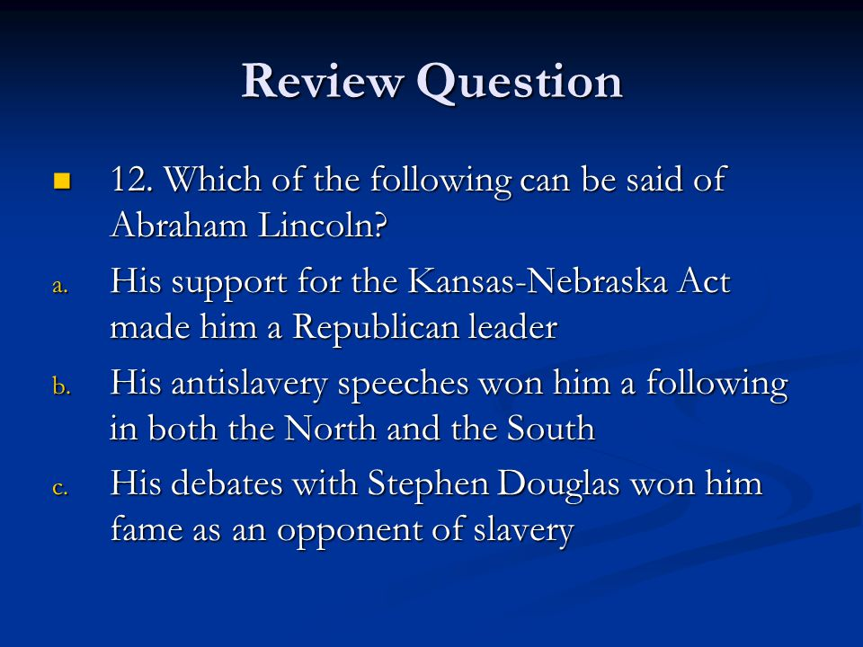 Review Question 12. Which of the following can be said of Abraham Lincoln His support for the Kansas-Nebraska Act made him a Republican leader.
