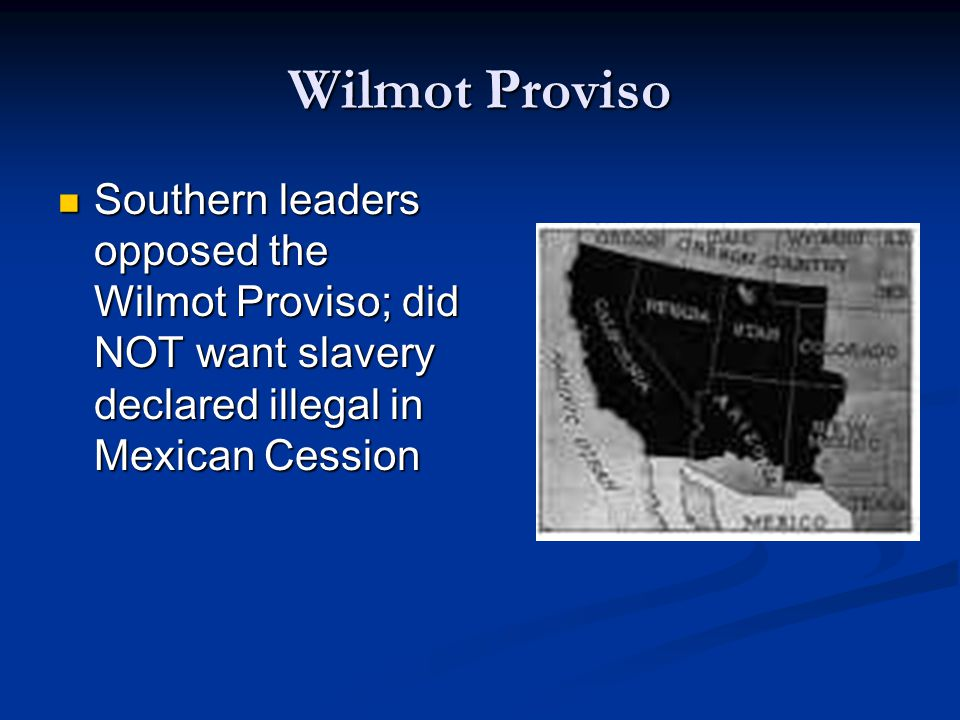 Wilmot Proviso Southern leaders opposed the Wilmot Proviso; did NOT want slavery declared illegal in Mexican Cession.