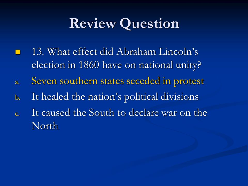 Review Question 13. What effect did Abraham Lincoln's election in 1860 have on national unity Seven southern states seceded in protest.