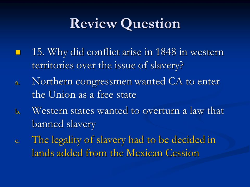 Review Question 15. Why did conflict arise in 1848 in western territories over the issue of slavery