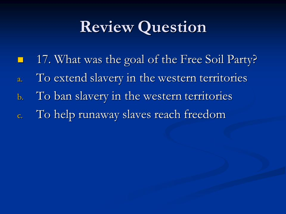 Review Question 17. What was the goal of the Free Soil Party
