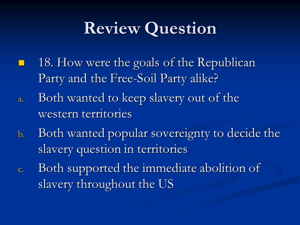 Review Question 18. How were the goals of the Republican Party and the Free-Soil Party alike