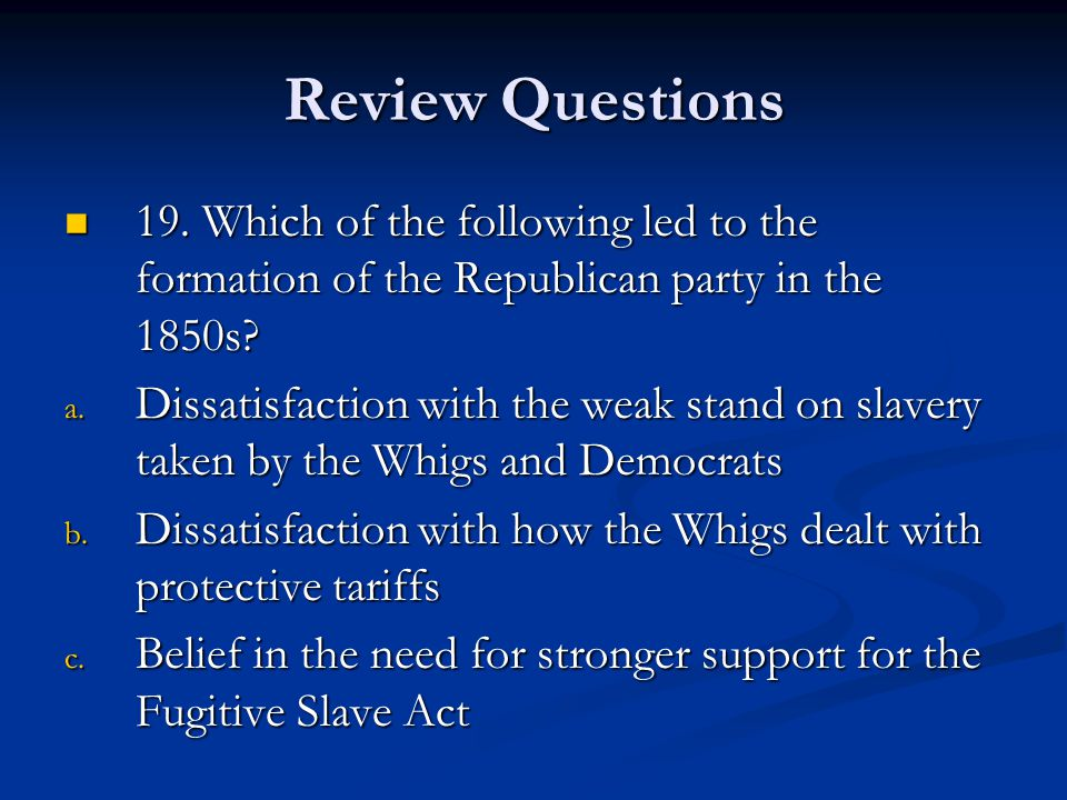 Review Questions 19. Which of the following led to the formation of the Republican party in the 1850s