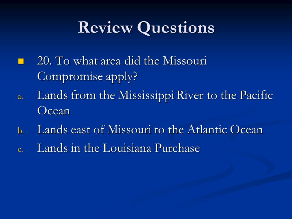 Review Questions 20. To what area did the Missouri Compromise apply