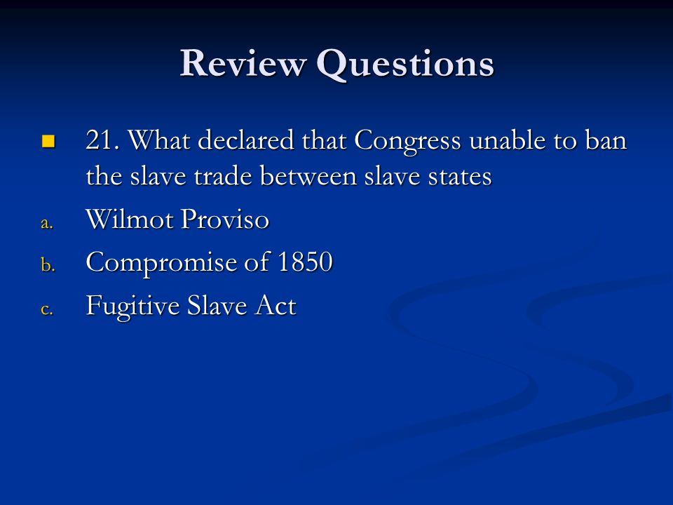 Review Questions 21. What declared that Congress unable to ban the slave trade between slave states.