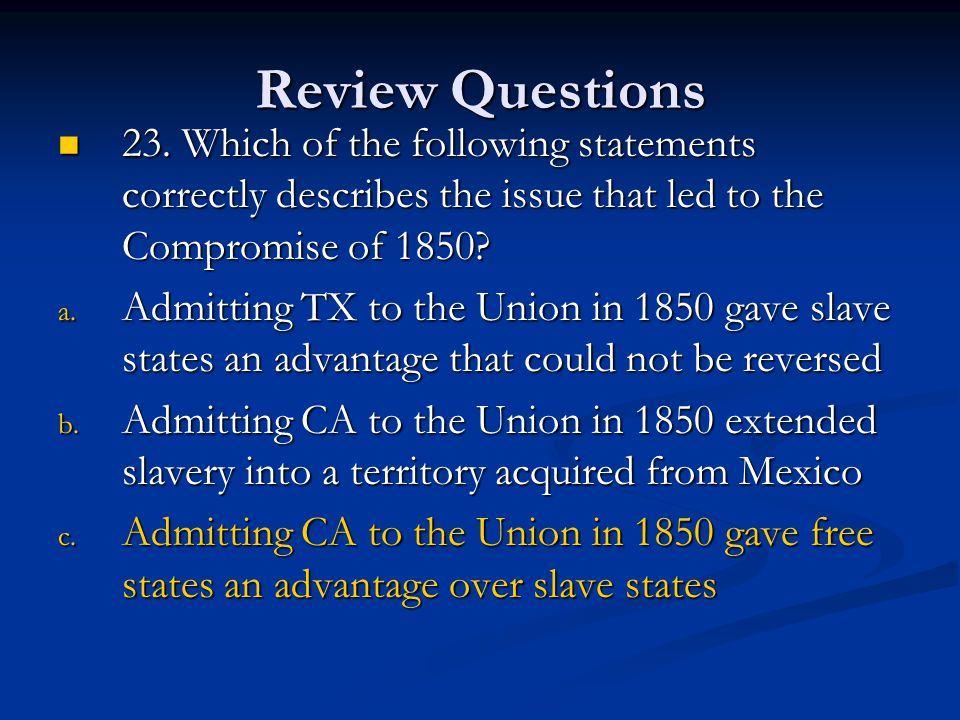 Review Questions 23. Which of the following statements correctly describes the issue that led to the Compromise of 1850