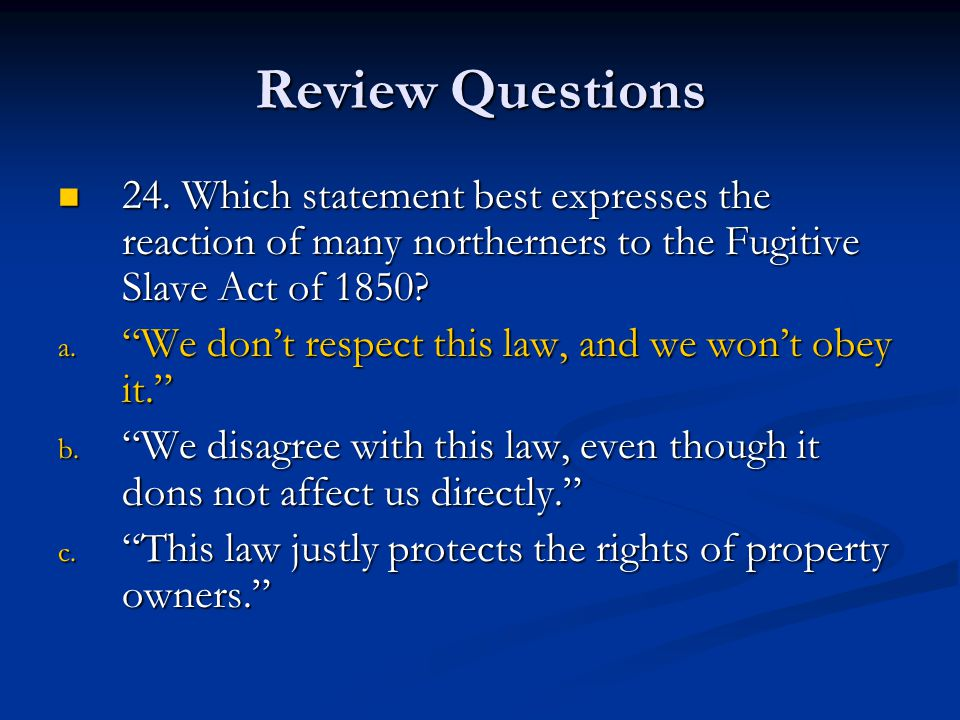 Review Questions 24. Which statement best expresses the reaction of many northerners to the Fugitive Slave Act of 1850