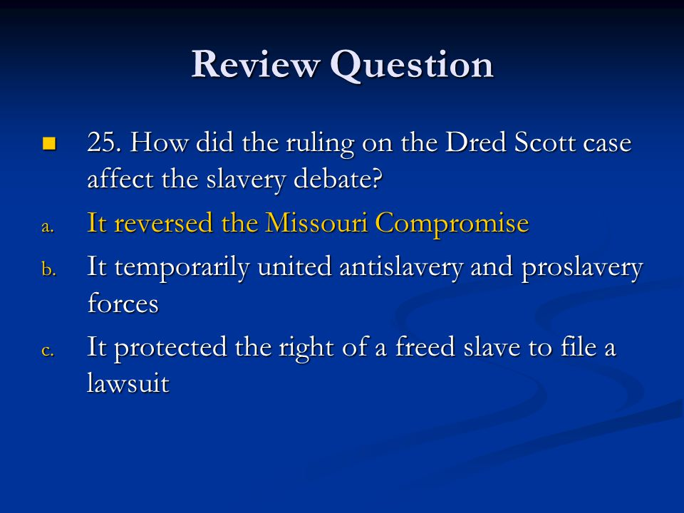 Review Question 25. How did the ruling on the Dred Scott case affect the slavery debate It reversed the Missouri Compromise.