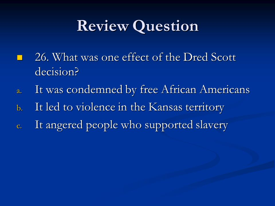 Review Question 26. What was one effect of the Dred Scott decision